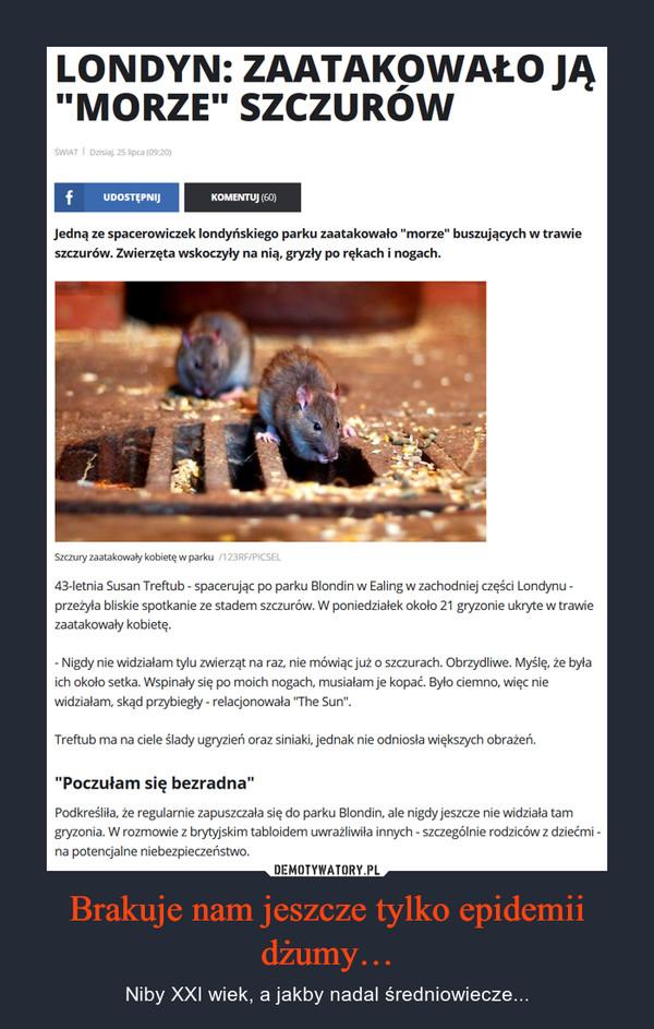 """Brakuje nam jeszcze tylko epidemii dżumy… – Niby XXI wiek, a jakby nadal średniowiecze... LONDYN: ZAATAKOWAŁO JĄ """"MORZE"""" SZCZURÓW ŚWIAT I Dzisiaj, 25 lipca (09:20) f UDOSTĘPNIJ KOMENTUJ (60) Jedną ze spacerowiczek londyńskiego parku zaatakowało """"morze"""" buszujących w trawie szczurów. Zwierzęta wskoczyły na nią, gryzły po rękach i nogach. Szczury zaatakowały kobietę w parku i 43-letnia Susan Treftub - spacerując po parku Blondin w Ealing w zachodniej części Londynu -przeryła bliskie spotkanie ze stadem szczurów. W poniedziałek około 21 gryzonie ukryte w trawie zaatakowały kobietę. - Nigdy nie widziałam tylu zwierząt na raz, nie mówiąc już o szczurach. Obrzydliwe. Myślę, że była ich około setka. Wspinały się po moich nogach, musiałam je kopać. Było ciemno, więc nie widziałam, skąd przybiegły - relacjonowała """"The Sun"""". Treftub ma na ciele ślady ugryzień oraz siniaki, jednak nie odniosła większych obrażeń. """"Poczułam się bezradna"""" Podkreśliła, że regularnie zapuszczała się do parku Blondin, ale nigdy jeszcze nie widziała tam gryzonia. W rozmowie z brytyjskim tabloidem uwrażliwiła innych - szczególnie rodziców z dziećmi -na potencjalne niebezpieczeństwo."""