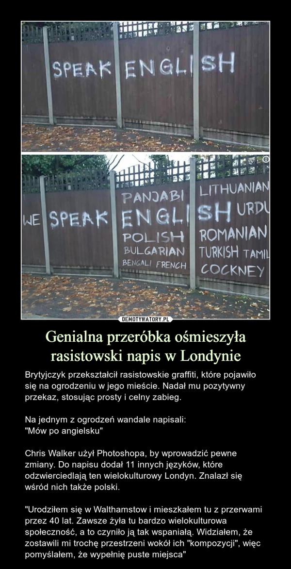 """Genialna przeróbka ośmieszyła rasistowski napis w Londynie – Brytyjczyk przekształcił rasistowskie graffiti, które pojawiło się na ogrodzeniu w jego mieście. Nadał mu pozytywny przekaz, stosując prosty i celny zabieg.Na jednym z ogrodzeń wandale napisali:""""Mów po angielsku""""Chris Walker użył Photoshopa, by wprowadzić pewne zmiany. Do napisu dodał 11 innych języków, które odzwierciedlają ten wielokulturowy Londyn. Znalazł się wśród nich także polski.""""Urodziłem się w Walthamstow i mieszkałem tu z przerwami przez 40 lat. Zawsze żyła tu bardzo wielokulturowa społeczność, a to czyniło ją tak wspaniałą. Widziałem, że zostawili mi trochę przestrzeni wokół ich """"kompozycji"""", więc pomyślałem, że wypełnię puste miejsca"""""""