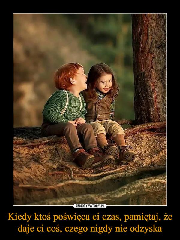 Kiedy ktoś poświęca ci czas, pamiętaj, że daje ci coś, czego nigdy nie odzyska –