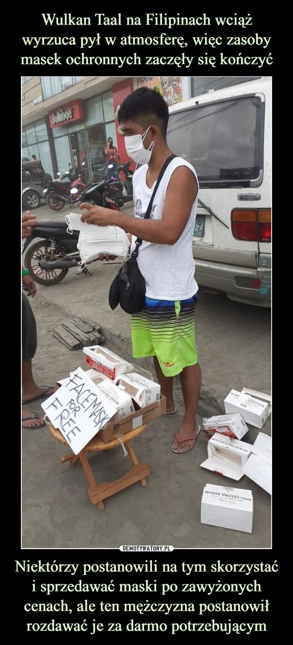 Wulkan Taal na Filipinach wciąż wyrzuca pył w atmosferę, więc zasoby masek ochronnych zaczęły się kończyć Niektórzy postanowili na tym skorzystać i sprzedawać maski po zawyżonych cenach, ale ten mężczyzna postanowił rozdawać je za darmo potrzebującym