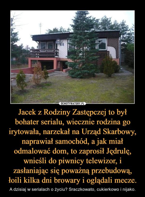 Jacek z Rodziny Zastępczej to był bohater serialu, wiecznie rodzina go irytowała, narzekał na Urząd Skarbowy, naprawiał samochód, a jak miał odmalować dom, to zaprosił Jędrulę, wnieśli do piwnicy telewizor, i zasłaniając się poważną przebudową, łoili kilka dni browary i oglądali mecze.